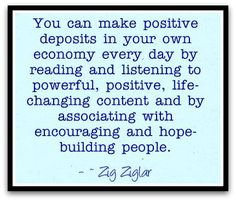 You can make positive deposits in your own economy every day by reading and listening to powerful, positive, life-changing content and by associating with encouraging and hope-building people. #quotes