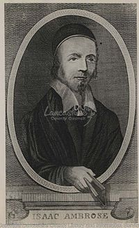 Isaac Ambrose (1604 - January 20, 1663/1664) was an English Puritan divine.As a religious writer Ambrose has a vividness and freshness of imagination possessed by scarcely any of the Puritan Nonconformists. Many who have no love for Puritan doctrine, nor sympathy with Puritan experience, have appreciated the pathos and beauty of his writings, and his Looking to Jesus long held its own in popular appreciation with the writings of John Bunyan.