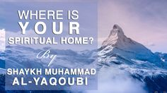 Shaykh Muhammad al-Yaqoubi - Where is Your Spiritual Home?