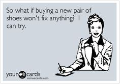 So what if buying a new pair of shoes won't fix anything? I can try.