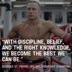 """""""With discipline, belief, and the right knowledge, we become the best we can be."""" — Georges St. Pierre, UFC Welterweight Champion"""