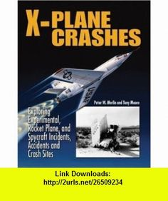 X-Plane Crashes Exploring Experimental, Rocket Plane  Spycraft Incidents, Accidents  Crash Sites (9781580071215) Peter W. Merlin, Tony Moore , ISBN-10: 158007121X  , ISBN-13: 978-1580071215 ,  , tutorials , pdf , ebook , torrent , downloads , rapidshare , filesonic , hotfile , megaupload , fileserve