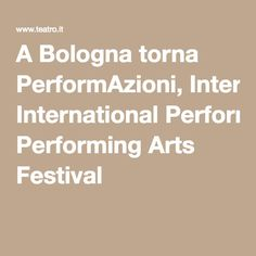 A Bologna torna PerformAzioni, International Performing Arts Festival Performing Arts, Art Festival, Bologna
