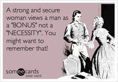 "A strong & secure woman views a man as a ""bonus"" not a ""necessity"".  You might want to remember that. :)"