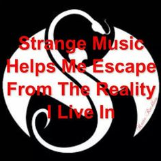 Strange Music truly does help me escape the reality I live in. I listen to Strange Music all day everyday.