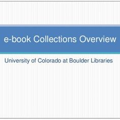 University of Colorado at Boulder Libraries e-book Collections Overview   What is an ebook? A digital version of a traditional print book designed to be r. http://slidehot.com/resources/e-book-collections-overview-021111.37526/