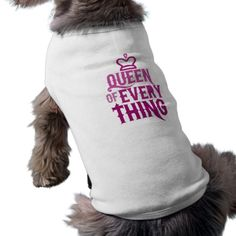 Queen of everything dog clothing. I know this is the way my female dogs think they are, but this shirt is a nice one for the dogs. #cute #dogs