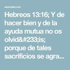 Hebreos 13:16; Y de hacer bien y de la ayuda mutua no os olvidéis; porque de tales sacrificios se agrada Dios. Bible, Reading, God, Biblia, Books Of Bible, The Bible