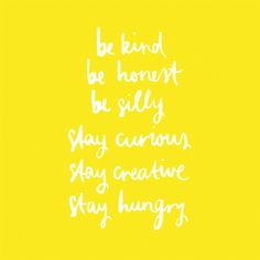 Be kind. Be honest. Be silly. Stay curious. Stay creative. Stay hungry.