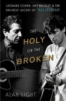 """The Holy or the Broken: Leonard Cohen, Jeff Buckley and the Unlikely Ascent of """"Hallelujah"""""""