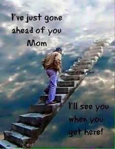 For my brother... Mom's coming right behind you!!