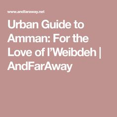 Urban Guide to Amman: For the Love of l'Weibdeh | AndFarAway