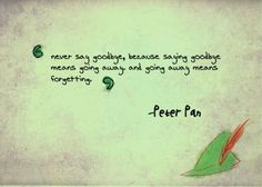 """Never say goodbye, because saying goodbye means going away... and going away means forgetting."" ~ Peter Pan"
