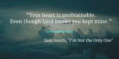 """""""Your heart is unobtainable. Even though Lord knows you kept mine."""" - Sam Smith, 'I'm Not the Only One'"""