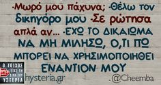 -Mωρό μου πάχυνα; -Θέλω τον δικηγόρο μου -Σε ρώτησα απλά αν... -ΕΧΩ ΤΟ ΔΙΚΑΙΩΜΑ ΝΑ ΜΗ ΜΙΛΗΣΩ, Ο,ΤΙ ΠΩ ΜΠΟΡΕΙ ΝΑ ΧΡΗΣΙΜΟΠΟΙΗΘΕΙ ΕΝΑΝΤΙΟΝ ΜΟΥ Funny Greek Quotes, Funny Jokes, It's Funny, Funny Shit, Clever Quotes, Funny Stories, Funny Photos, Sarcasm, Quote Of The Day