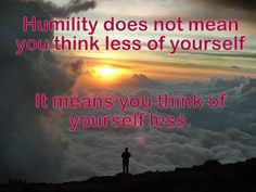 Humility means you think of yourself less