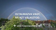 Hálát adok a mai napért. Oltalmazva vagy, ha azt választod. Ha bízol abban, hogy a legjobbat kapod. Nem az elvárásaid szerint, hanem ami a fejlődésedet szolgálja. Isten nagyon szeret téged. Így szeretlek, Élet!  Köszönöm. Szeretlek ❤ ⚜ Ho'oponoponoWay Magyarország ⚜