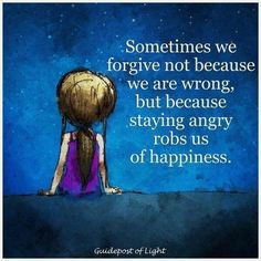 Sometimes we forgive not because we are wrong, but because staying angry robs us of happiness