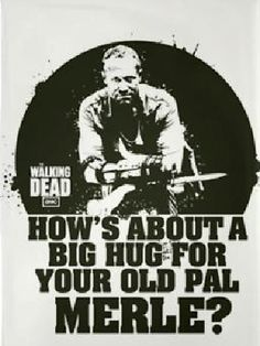 How's about a big hug for your old pal Merle? Walking Dead ---HE SPEAKS THE TRUTH