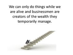 We can only do things while we are alive an businessmen are creators of the wealth they temporarily manage