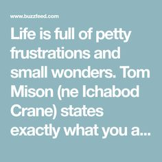 Life is full of petty frustrations and small wonders. Tom Mison (ne Ichabod Crane) states exactly what you are thinking, just better.
