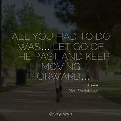All you had to do was... let go of the past and keep moving forward...