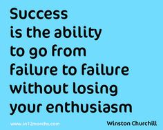 '' Success id the ability to go from failure to failure without losing your enthusiasm.'' Winston Churchill