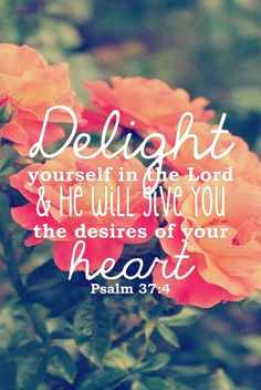 Psalm 37:4: Delight yourself in the Lord...