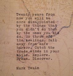 Twenty years from now you will be more disappointed by the things that you didn't do than by the ones you did do. So throw off the bowlines. Sail away from safe harbor. Catch the trade winds in your sails. Explore. Dream. Discover.