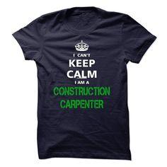 I can not keep calm Im a CONSTRUCTION CARPENTER T Shirt, Hoodie, Sweatshirt