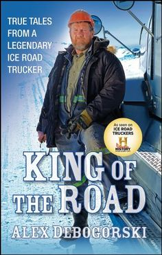King of the Road: True Tales from a Legendary Ice Road Trucker by Alex Debogorski,