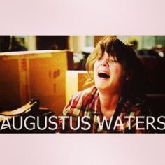 AUGUSTUS WATERS D; ~John Green, The Fault in Our Stars