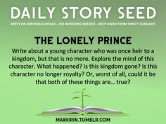 ⚘ DAILY STORY SEED⚘  The Lonely Prince Write about a young character who was once heir to a kingdom, but that is no more. Explore the mind of this character. What happened? Is this kingdom gone? Is this character no longer royalty? Or, worst of all, could it be that both of these things are… true?  Want to publish a story inspired by this prompt?Click hereto read the guidelines~ ♥︎ And, if you're looking for more writerly content, make sure to follow me:maxkirin.tumblr.com!