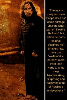 The much-maligned loner Snape does not come onstage until the latter part of Deathly Hallows but when he does the book becomes his: Snape's fate, more than Voldemort's, perhaps more even than Harry's, is the most heartbreaking, surprising and satisfying of all Rowling's achievements.