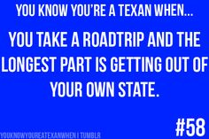 You know you're a Texan when...  You take a roadtrip and the longest part is getting out of your own state.