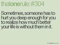 Sometimes, someone has to hurt you deep enough for you to realize how much better your life is without them in it. So much truth.