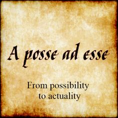 A posse ad esse - From possibility to actuality.  #latin #phrase #quote #quotes - Follow us at facebook.com/LatinQuotesPhrases