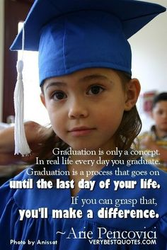 Best graduation quotes graduation is only a concept. in real life every day you graduate. graduation is a process that goes on until the las...