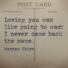 ~K.T.~ Loving you was like going to war; I never came back the same. WARSAN SHIRE