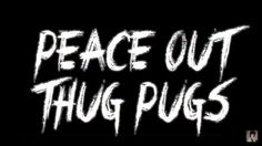"""""""Peace Out Thug Pugs"""" -Johnnie Guilbert"""