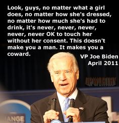 "‎""Look guys, no matter what a girl does, no matter how she's dressed, no matter how much she's had to drink, it's never, never, never OK to touch her without her consent. This doesn't make you a man. It makes you a coward."" - Joe Biden via Upworthy"