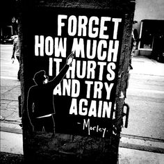 """ - Forget how much it hurts and try again - Morley """