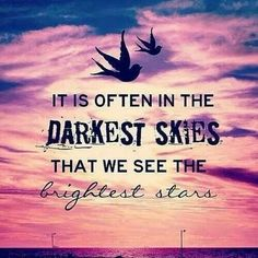"Tattoo Quote idea but shorten it; ""In the darkest skies, we see the brightest stars"""
