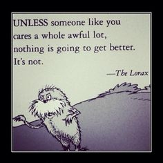 The lorax :)  I put this quote on my door at school for a contest.