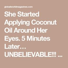 She Started Applying Coconut Oil Around Her Eyes. 5 Minutes Later… UNBELIEVABLE!!! - Global World Magazines