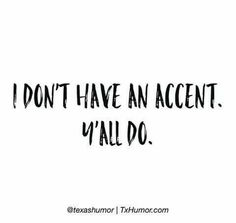 Haha what accent?                                                                                                                                                                                 More
