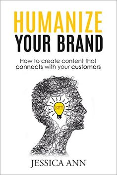 Humanize Your Brand: How to Create Content that Connects with Your Customers by Jessica Ann