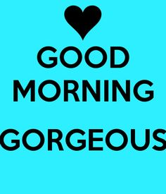 GOOD MORNING GORGEOUS   Yes, that's you! #Quote