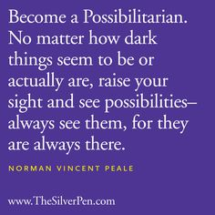 """Become a Possibilitarian.   No matter how dark things    seem to be or acturally are,   raise your sight and see possibilities   -- always see them,   for they are always there.""    ~  Norman Vincent Peale"