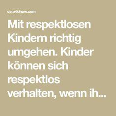 Mit respektlosen Kindern richtig umgehen. Kinder können sich respektlos verhalten, wenn ihnen eine Situation nicht gefällt oder wenn sie im Alltag mit Problemen zu kämpfen haben. Meistens geht es Kindern hierbei lediglich darum, Au...